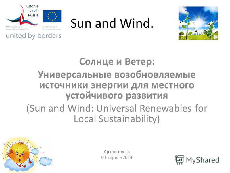Sun and Wind. Солнце и Ветер: Универсальные возобновляемые источники энергии для местного устойчивого развития (Sun and Wind: Universal Renewables for Local Sustainability) Архангельск 03 апреля 2014
