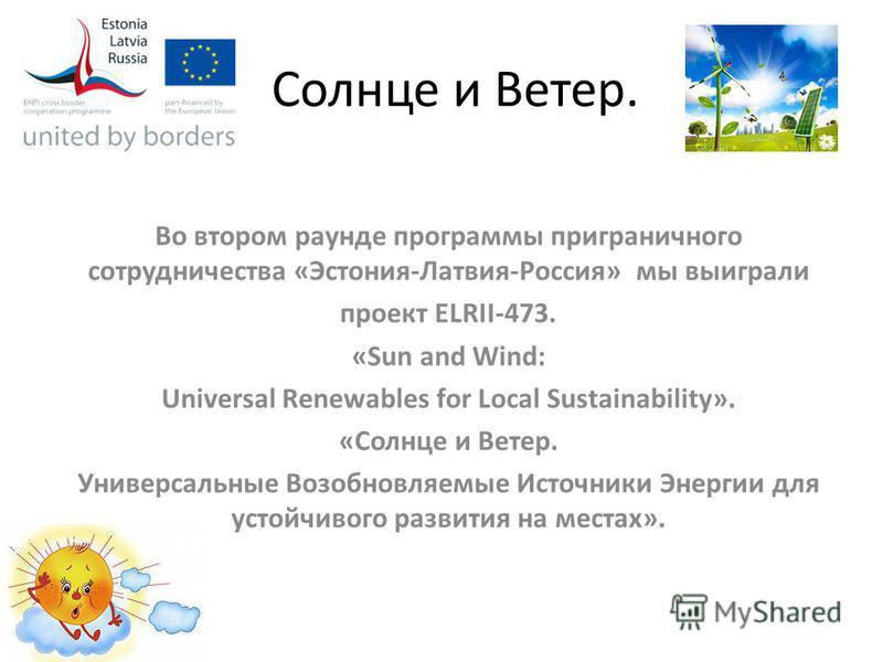 Солнце и Ветер. Во втором раунде программы приграничного сотрудничества «Эстония-Латвия-Россия» мы выиграли проект ELRII-473. «Sun and Wind: Universal Renewables for Local Sustainability». «Солнце и Ветер. Универсальные Возобновляемые Источники Энерг