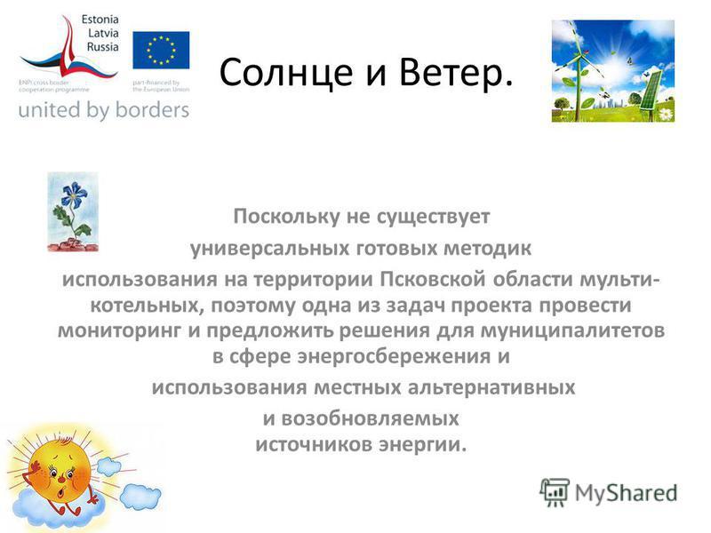 Солнце и Ветер. Поскольку не существует универсальных готовых методик использования на территории Псковской области мульти- котельных, поэтому одна из задач проекта провести мониторинг и предложить решения для муниципалитетов в сфере энергосбережения