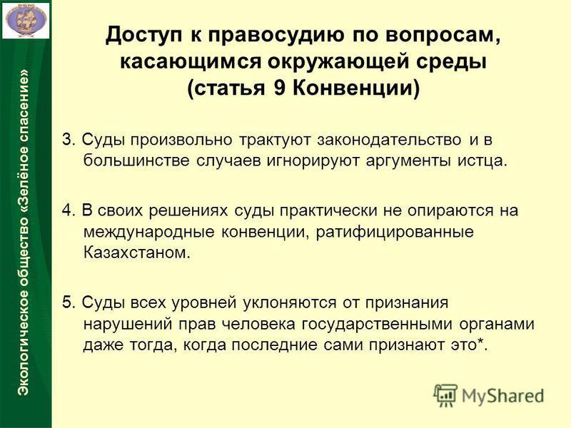 Экологическое общество «Зелёное спасение» 3. Суды произвольно трактуют законодательство и в большинстве случаев игнорируют аргументы истца. 4. В своих решениях суды практически не опираются на международные конвенции, ратифицированные Казахстаном. 5.