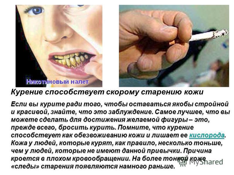 Курение способствует скорому старению кожи Если вы курите ради того, чтобы оставаться якобы стройной и красивой, знайте, что это заблуждение. Самое лучшее, что вы можете сделать для достижения желаемой фигуры – это, прежде всего, бросить курить. Помн