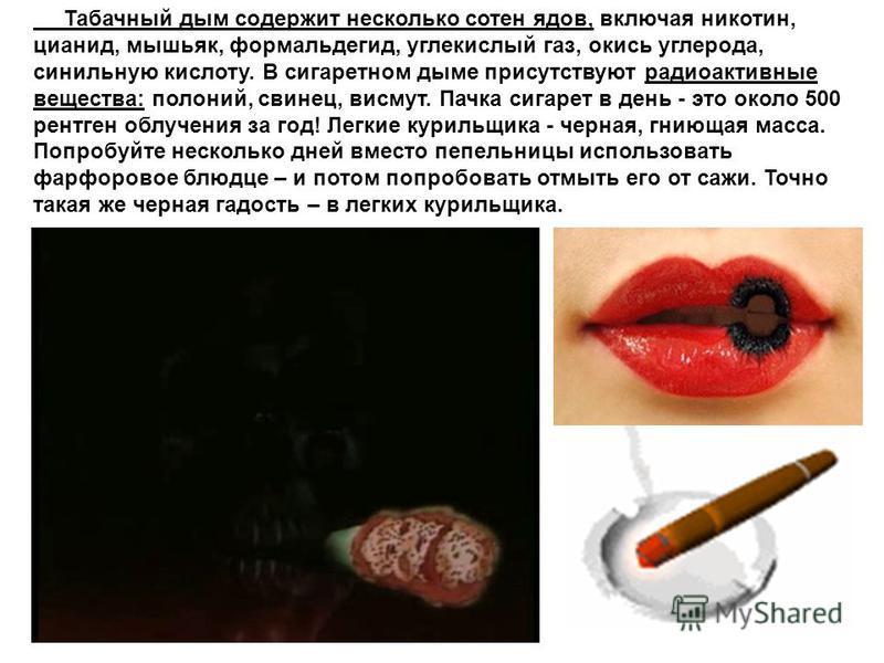 Табачный дым содержит несколько сотен ядов, включая никотин, цианид, мышьяк, формальдегид, углекислый газ, окись углерода, синильную кислоту. В сигаретном дыме присутствуют радиоактивные вещества: полоний, свинец, висмут. Пачка сигарет в день - это о