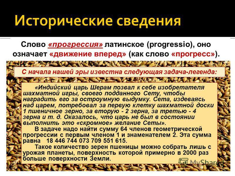 «Индийский царь Шерам позвал к себе изобретателя шахматной игры, своего подданного Сету, чтобы наградить его за остроумную выдумку. Сета, издеваясь над царем, потребовал за первую клетку шахматной доски 1 пшеничное зерно, за вторую - 2 зерна, за трет