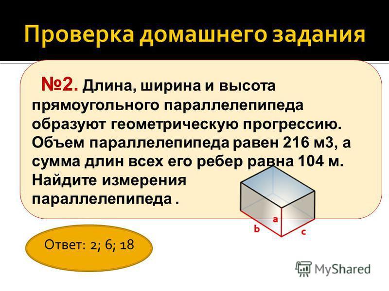 2. Длина, ширина и высота прямоугольного параллелепипеда образуют геометрическую прогрессию. Объем параллелепипеда равен 216 м 3, а сумма длин всех его ребер равна 104 м. Найдите измерения параллелепипеда. Ответ: 2; 6; 18