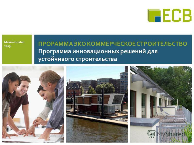 ПРОРАММА ЭКО КОММЕРЧЕСКОЕ СТРОИТЕЛЬСТВО Программа инновационных решений для устойчивого строительства Maxim Grishin 2013