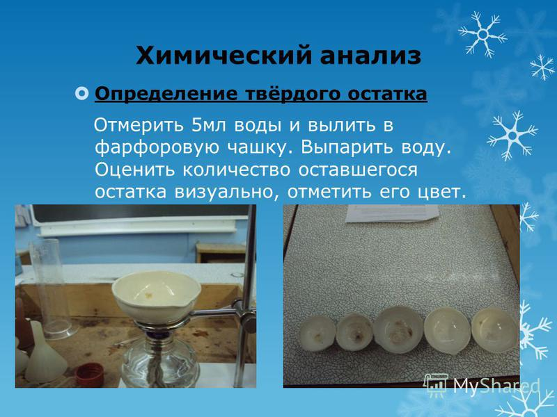 Химический анализ Определение твёрдого остатка Отмерить 5 мл воды и вылить в фарфоровую чашку. Выпарить воду. Оценить количество оставшегося остатка визуально, отметить его цвет.
