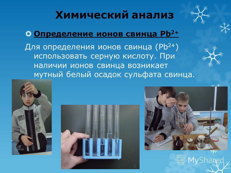 Химический анализ Определение ионов свинца Pb 2+ Для определения ионов свинца (Pb 2+ ) использовать серную кислоту. При наличии ионов свинца возникает мутный белый осадок сульфата свинца.