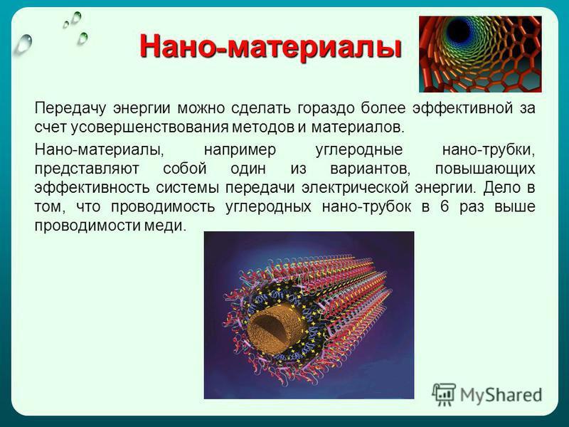 Нано - материалы Передачу энергии можно сделать гораздо более эффективной за счет усовершенствования методов и материалов. Нано-материалы, например углеродные нано-трубки, представляют собой один из вариантов, повышающих эффективность системы передач