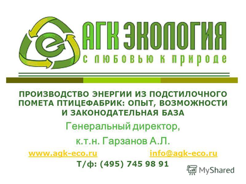 ПРОИЗВОДСТВО ЭНЕРГИИ ИЗ ПОДСТИЛОЧНОГО ПОМЕТА ПТИЦЕФАБРИК: ОПЫТ, ВОЗМОЖНОСТИ И ЗАКОНОДАТЕЛЬНАЯ БАЗА Генеральный директор, к.т.н. Гарзанов А.Л. www.agk-eco.ruwww.agk-eco.ru info@agk-eco.ruinfo@agk-eco.ru Т/ф: (495) 745 98 91