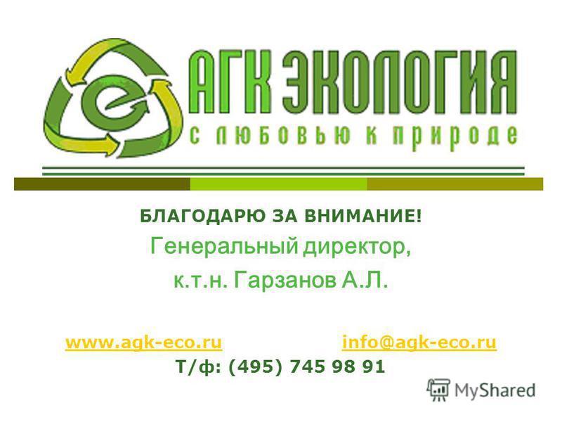БЛАГОДАРЮ ЗА ВНИМАНИЕ! Генеральный директор, к.т.н. Гарзанов А.Л. www.agk-eco.ruwww.agk-eco.ru info@agk-eco.ruinfo@agk-eco.ru Т/ф: (495) 745 98 91