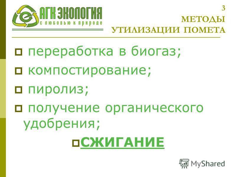 3 МЕТОДЫ УТИЛИЗАЦИИ ПОМЕТА переработка в биогаз; компостирование; пиролиз; получение органического удобрения; СЖИГАНИЕ