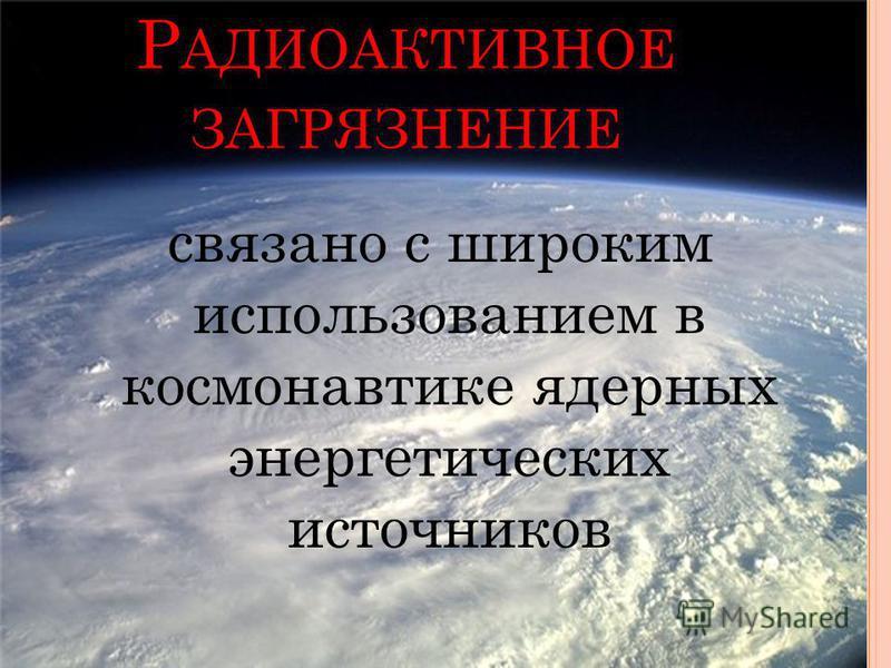 Р АДИОАКТИВНОЕ ЗАГРЯЗНЕНИЕ связано с широким использованием в космонавтике ядерных энергетических источников