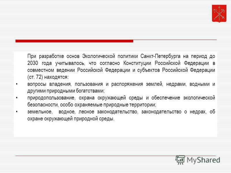 При разработке основ Экологической политики Санкт-Петербурга на период до 2030 года учитывалось, что согласно Конституции Российской Федерации в совместном ведении Российской Федерации и субъектов Российской Федерации (ст. 72) находятся: вопросы влад