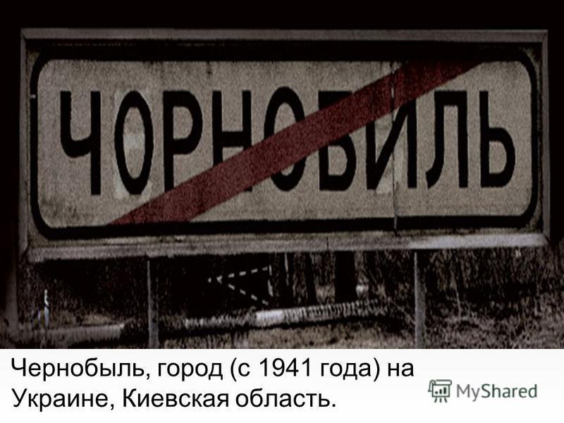 Чернобыль, город (с 1941 года) на Украине, Киевская область.