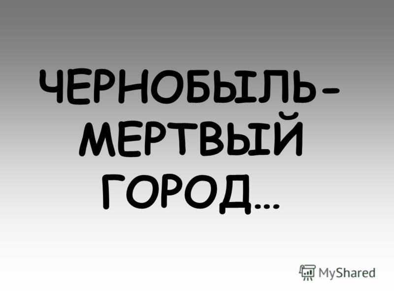 ЧЕРНОБЫЛЬ- МЕРТВЫЙ ГОРОД…