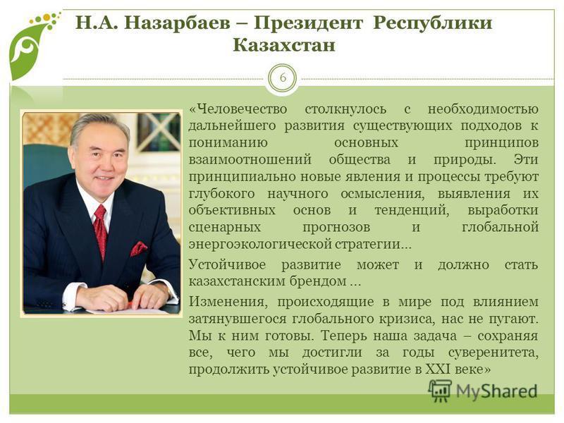 Н.А. Назарбаев – Президент Республики Казахстан 6 «Человечество столкнулось с необходимостью дальнейшего развития существующих подходов к пониманию основных принципов взаимоотношений общества и природы. Эти принципиально новые явления и процессы треб
