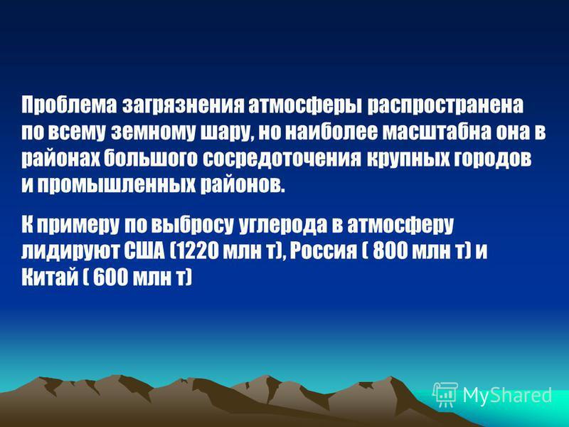 Проблема загрязнения атмосферы распространена по всему земному шару, но наиболее масштабна она в районах большого сосредоточения крупных городов и промышленных районов. К примеру по выбросу углерода в атмосферу лидируют США (1220 млн т), Россия ( 800