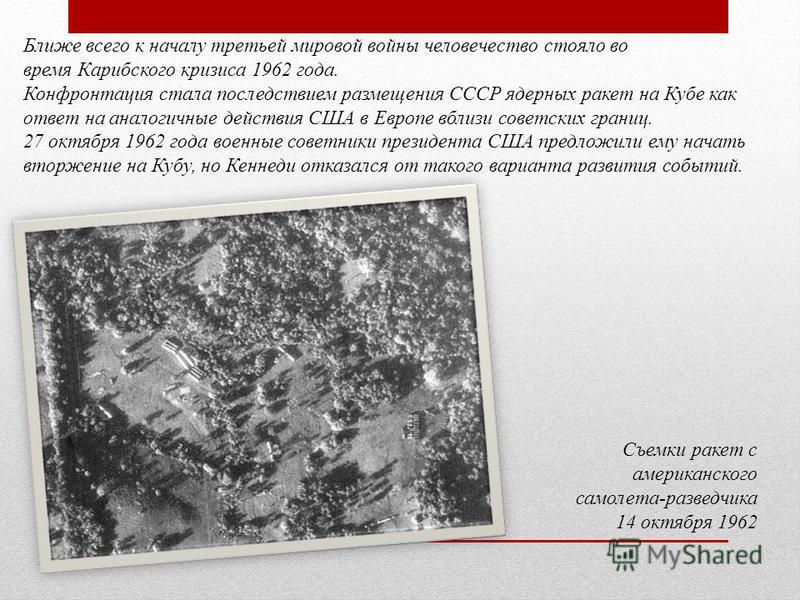 Ближе всего к началу третьей мировой войны человечество стояло во время Карибского кризиса 1962 года. Конфронтация стала последствием размещения СССР ядерных ракет на Кубе как ответ на аналогичные действия США в Европе вблизи советских границ. 27 окт