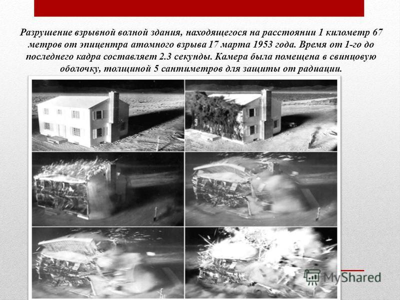 Разрушение взрывной волной здания, находящегося на расстоянии 1 километр 67 метров от эпицентра атомного взрыва 17 марта 1953 года. Время от 1-го до последнего кадра составляет 2.3 секунды. Камера была помещена в свинцовую оболочку, толщиной 5 сантим