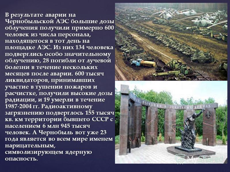 В результате аварии на Чернобыльской АЭС большие дозы облучения получили примерно 600 человек из числа персонала, находящегося в тот день на площадке АЭС. Из них 134 человека подверглись особо значительному облучению, 28 погибли от лучевой болезни в