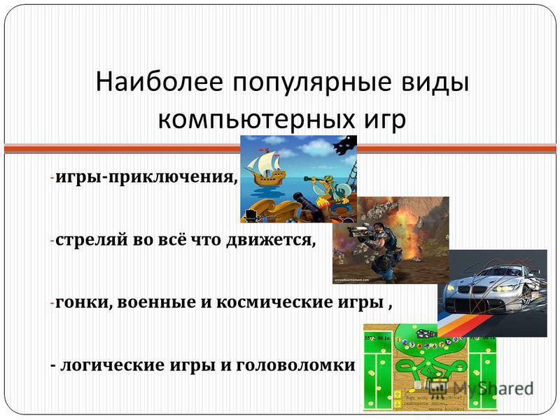 Наиболее популярные виды компьютерных игр - игры - приключения, - стреляй во всё что движется, - гонки, военные и космические игры, - логические игры и головоломки