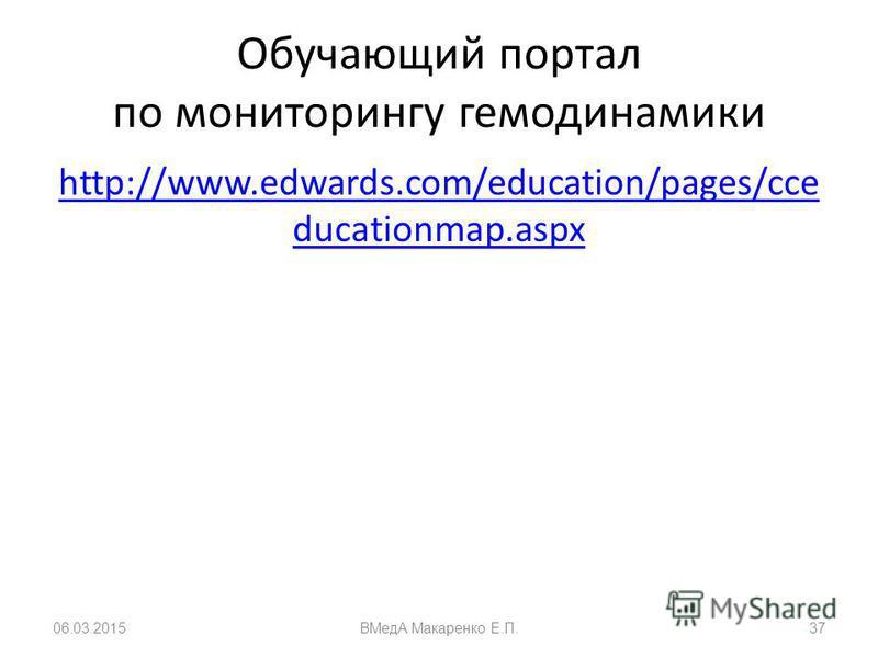 Обучающий портал по мониторингу гемодинамики http://www.edwards.com/education/pages/cce ducationmap.aspx 06.03.2015ВМедА Макаренко Е.П.37