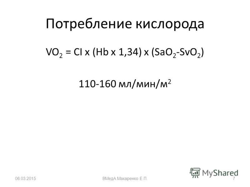 Потребление кислорода VO 2 = CI х (Hb x 1,34) x (SaO 2 -SvO 2 ) 110-160 мл/мин/м 2 06.03.2015ВМедА Макаренко Е.П.7