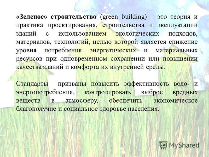 «Зеленое» строительство (green building) – это теория и практика проектирования, строительства и эксплуатации зданий с использованием экологических подходов, материалов, технологий, целью которой является снижение уровня потребления энергетических и