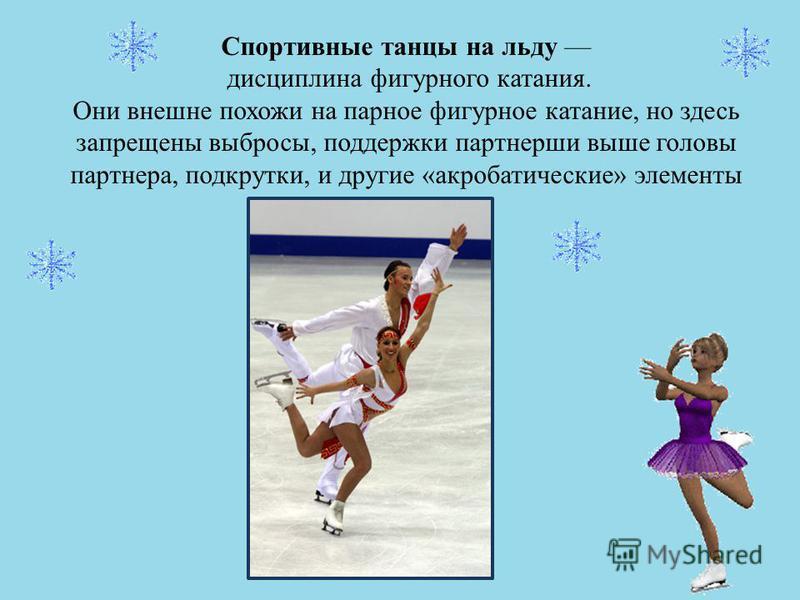 Спортивные танцы на льду дисциплина фигурного катания. Они внешне похожи на парное фигурное катание, но здесь запрещены выбросы, поддержки партнерши выше головы партнера, подкрутки, и другие «акробатические» элементы
