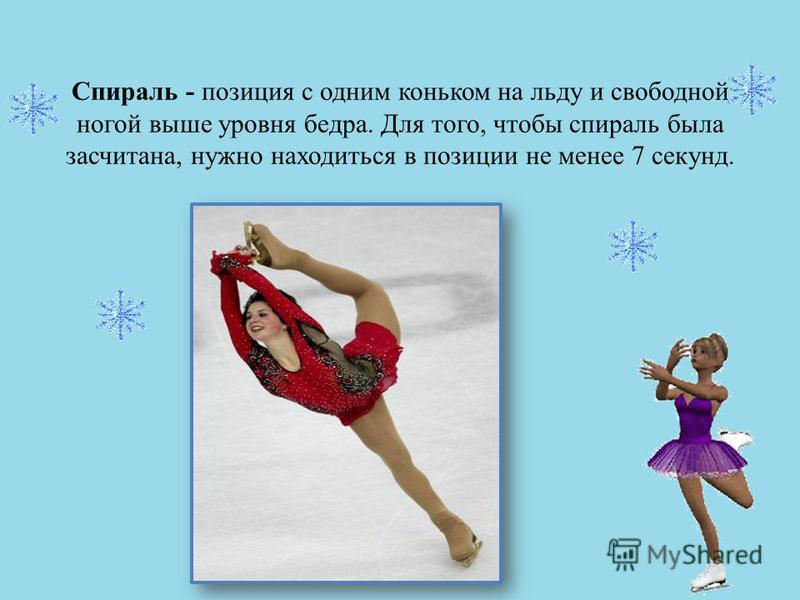 Спираль - позиция с одним коньком на льду и свободной ногой выше уровня бедра. Для того, чтобы спираль была засчитана, нужно находиться в позиции не менее 7 секунд.