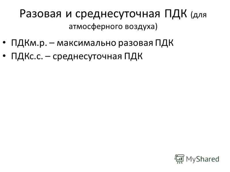 Разовая и среднесуточная ПДК (для атмосферного воздуха) ПДКм.р. – максимально разовая ПДК ПДКс.с. – среднесуточная ПДК