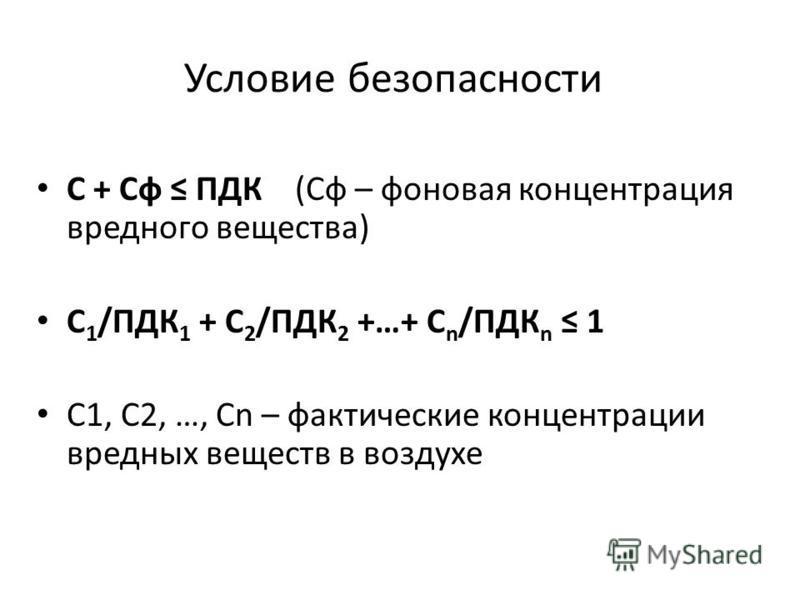 Условие безопасности С + Сф ПДК (Сф – фоновая концентрация вредного вещества) С 1 /ПДК 1 + С 2 /ПДК 2 +…+ С n /ПДК n 1 С1, С2, …, Сn – фактические концентрации вредных веществ в воздухе