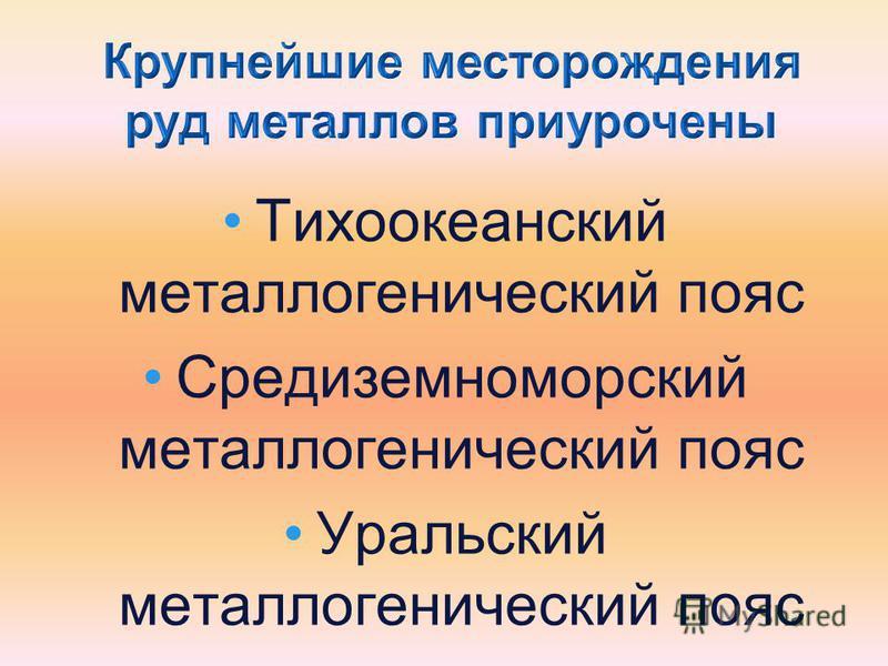 Тихоокеанский металлогенический пояс Средиземноморский металлогенический пояс Уральский металлогенический пояс