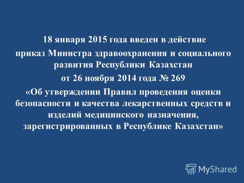 18 января 2015 года введен в действие приказ Министра здравоохранения и социального развития Республики Казахстан от 26 ноября 2014 года 269 «Об утверждении Правил проведения оценки безопасности и качества лекарственных средств и изделий медицинского