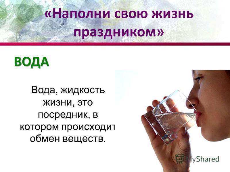 ВОДА Вода, жидкость жизни, это посредник, в котором происходит обмен веществ. «Наполни свою жизнь праздником»