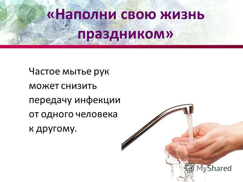 Частое мытье рук может снизить передачу инфекции от одного человека к другому. «Наполни свою жизнь праздником»