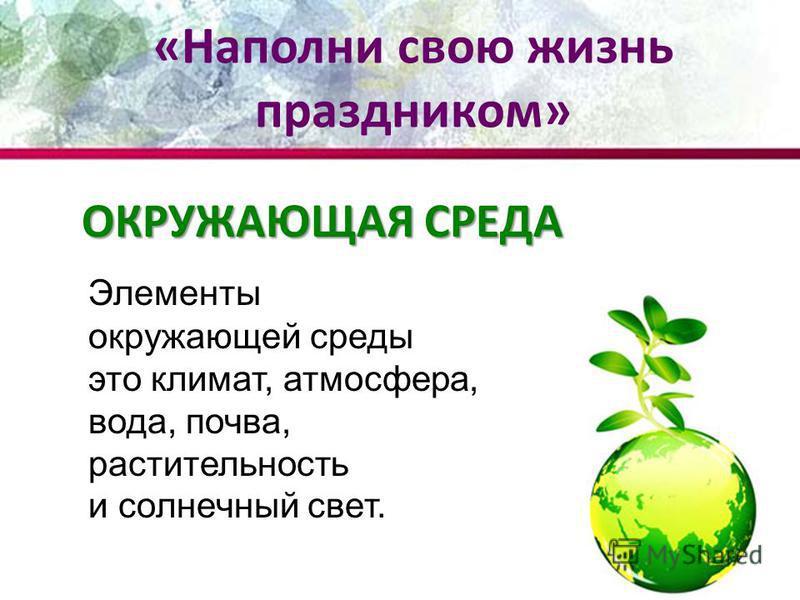 ОКРУЖАЮЩАЯ СРЕДА Элементы окружающей среды это климат, атмосфера, вода, почва, растительность и солнечный свет. «Наполни свою жизнь праздником»
