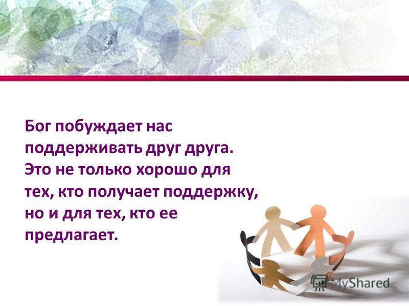 Бог побуждает нас поддерживать друг друга. Это не только хорошо для тех, кто получает поддержку, но и для тех, кто ее предлагает.