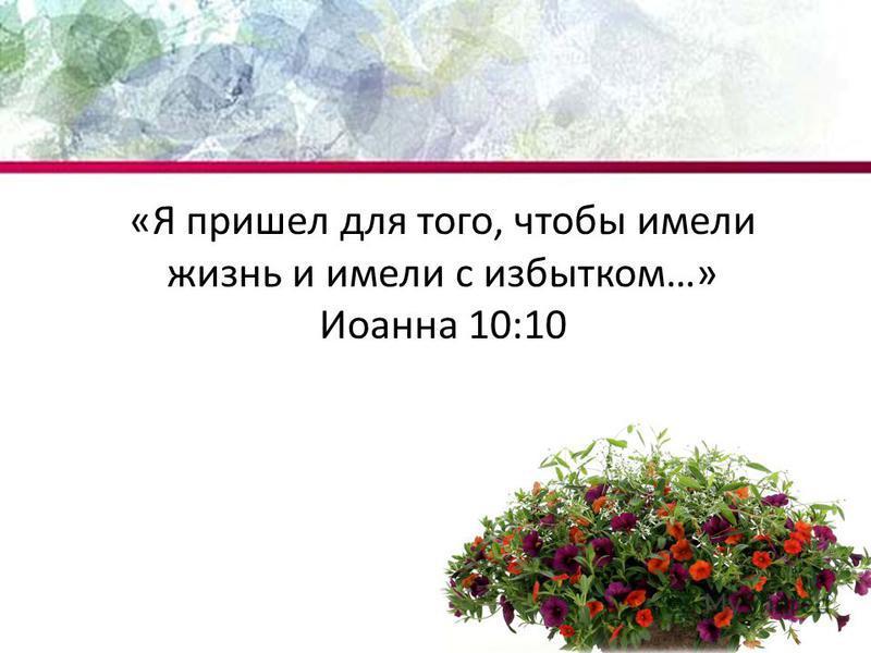 «Я пришел для того, чтобы имели жизнь и имели с избытком…» Иоанна 10:10