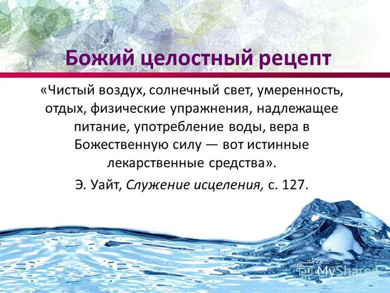 Божий целостный рецепт «Чистый воздух, солнечный свет, умеренность, отдых, физические упражнения, надлежащее питание, употребление воды, вера в Божественную силу вот истинные лекарственные средства». Э. Уайт, Служение исцеления, с. 127.