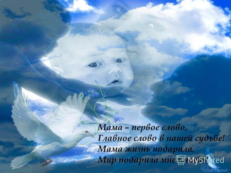 Мама – первое слово, Главное слово в нашей судьбе! Мама жизнь подарила, Мир подарила мне и тебе!