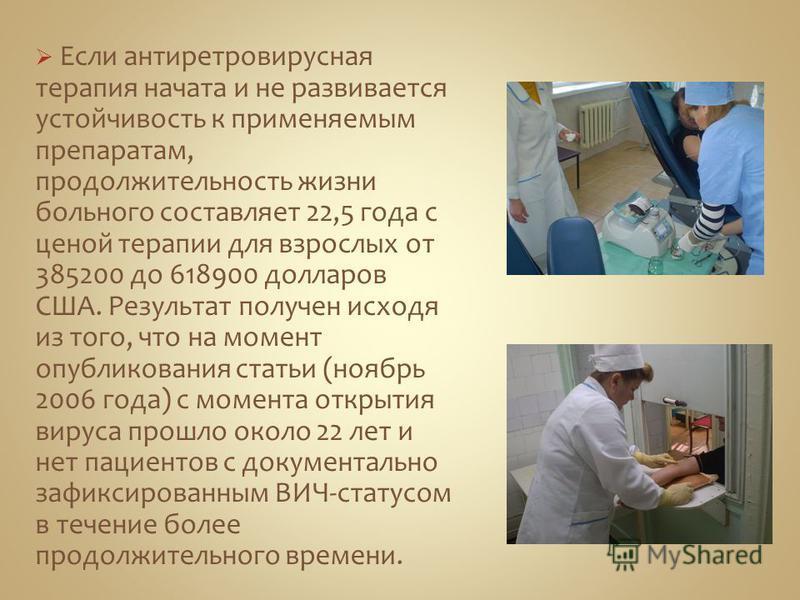 Если антиретровирусная терапия начата и не развивается устойчивость к применяемым препаратам, продолжительность жизни больного составляет 22,5 года с ценой терапии для взрослых от 385200 до 618900 долларов США. Результат получен исходя из того, что н