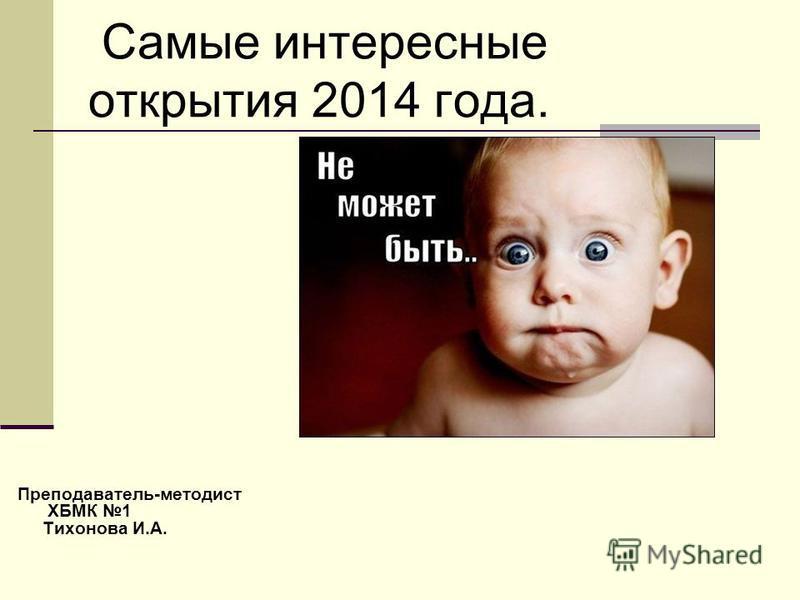 Самые интересные открытия 2014 года. Преподаватель-методист ХБМК 1 Тихонова И.А.