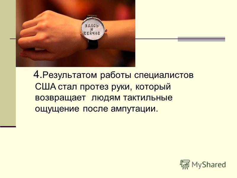 4. Результатом работы специалистов США стал протез руки, который возвращает людям тактильные ощущение после ампутации.