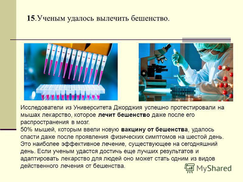 15. Ученым удалось вылечить бешенство. Исследователи из Университета Джорджия успешно протестировали на мышах лекарство, которое лечит бешенство даже после его распространения в мозг. 50% мышей, которым ввели новую вакцину от бешенства, удалось спаст
