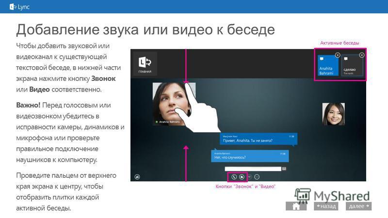 далее назад Добавление звука или видео к беседе Чтобы добавить звуковой или видеоканал к существующей текстовой беседе, в нижней части экрана нажмите кнопку Звонок или Видео соответственно. Важно! Перед голосовым или видеозвонком убедитесь в исправно