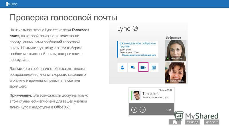 далее назад Проверка голосовой почты На начальном экране Lync есть плитка Голосовая почта, на которой показано количество не прослушанных вами сообщений голосовой почты. Нажмите эту плитку, а затем выберите сообщение голосовой почты, которое хотите п
