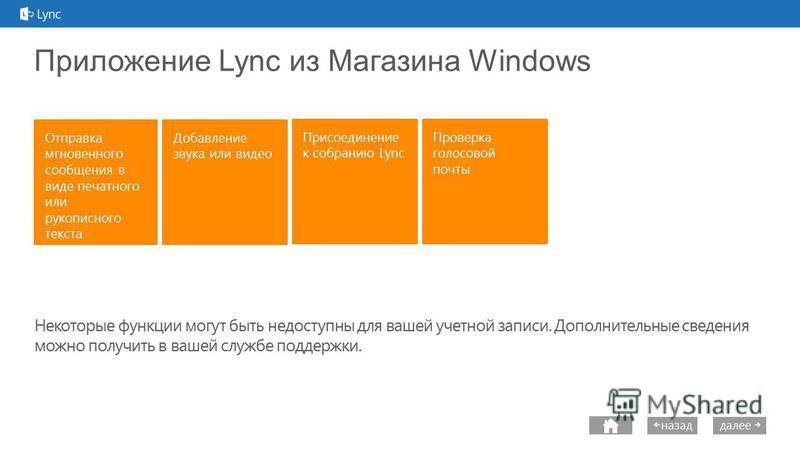 next далее назад Приложение Lync из Магазина Windows Присоединение к собранию Lync Некоторые функции могут быть недоступны для вашей учетной записи. Дополнительные сведения можно получить в вашей службе поддержки. Проверка голосовой почты Добавление