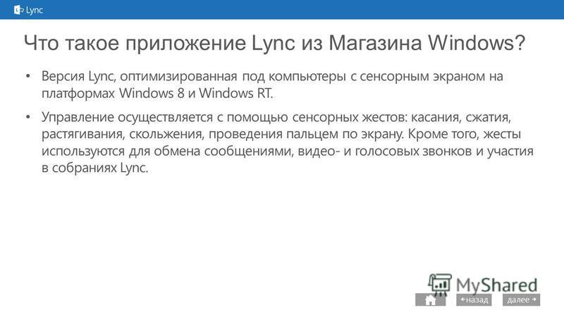 next далее назад Что такое приложение Lync из Магазина Windows? Версия Lync, оптимизированная под компьютеры с сенсорным экраном на платформах Windows 8 и Windows RT. Управление осуществляется с помощью сенсорных жестов: касания, сжатия, растягивания