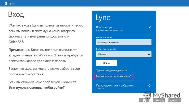 next далее назад Вход Обычно вход в Lync выполняется автоматически, если вы вошли в систему на компьютере со своими учетными данными домена или Office 365. Примечание. Когда вы впервые выполняете вход на планшете с Windows RT, вам потребуется ввести